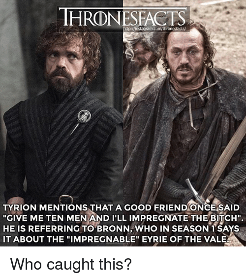 """Bitch, Instagram, and Memes: HRONESFACTS  tp://instagram.com/thronesfacts/  TYRION MENTIONS THAT A GOOD FRIEND ONCE SAID  """"GIVE ME TEN MEN AND I'LL IMPREGNATE THE BITCH"""".  HE IS REFERRING TO BRONN, WHO IN SEASON TSAYS  IT ABOUT THE """"IMPREGNABLE"""" EYRIE OF THE VALE Who caught this?"""