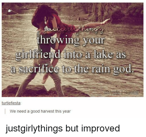 Justgirlythings: hrowing your  girlfriend into a lake as  a sacrifice to the rain god  turtlefiesta  We need a good harvest this year justgirlythings but improved