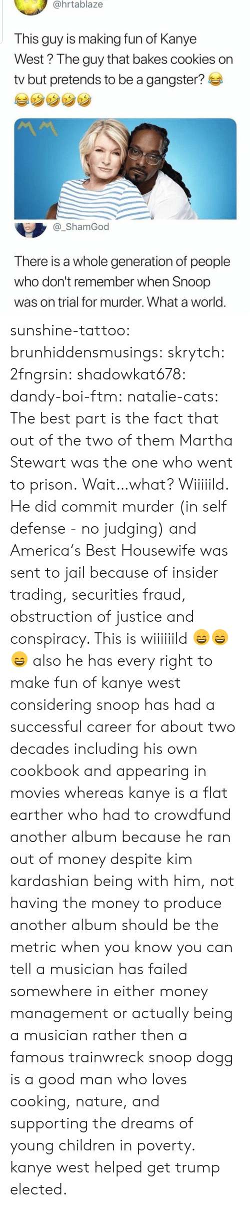 defense: @hrtablaze  This guy is making fun of Kanye  West? The guy that bakes cookies on  tv but pretends to be a gangster?  _ShamGod  There is a whole generation of people  who don't remember when Snoop  was on trial for murder. What a world sunshine-tattoo: brunhiddensmusings:  skrytch:  2fngrsin:  shadowkat678:  dandy-boi-ftm:   natalie-cats:   The best part is the fact that out of the two of them Martha Stewart was the one who went to prison.   Wait…what?   Wiiiiild. He did commit murder (in self defense - no judging) and America's Best Housewife was sent to jail because of insider trading, securities fraud, obstruction of justice and conspiracy. This is wiiiiiild 😄😄😄    also he has every right to make fun of kanye west considering snoop has had a successful career for about two decades including his own cookbook and appearing in movies whereas kanye is a flat earther who had to crowdfund another album because he ran out of money despite kim kardashian being with him, not having the money to produce another album should be the metric when you know you can tell a musician has failed somewhere in either money management or actually being a musician rather then a famous trainwreck   snoop dogg is a good man who loves cooking, nature, and supporting the dreams of young children in poverty. kanye west helped get trump elected.