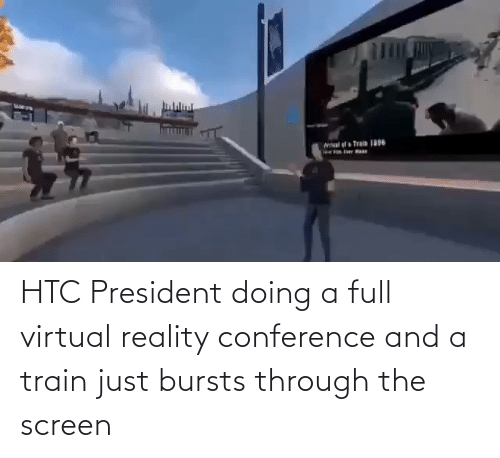 Virtual Reality: HTC President doing a full virtual reality conference and a train just bursts through the screen