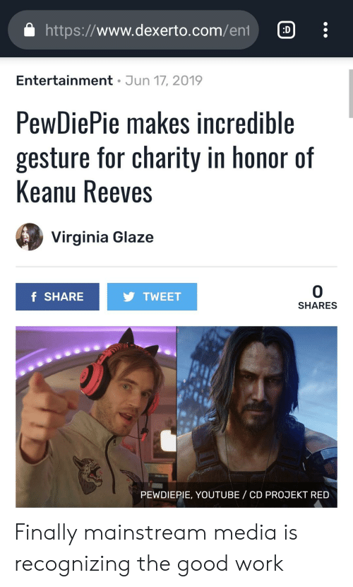 youtube.com, Work, and Good: http://www.dexerto.com/eni  :D  Entertainment Jun 17, 2019  PewDiePie makes incredible  gesture for charity in honor of  Keanu Reeves  Virginia Glaze  0  f SHARE  TWEET  SHARES  PEWDIEPIE, YOUTUBE/ CD PROJEKT RED Finally mainstream media is recognizing the good work
