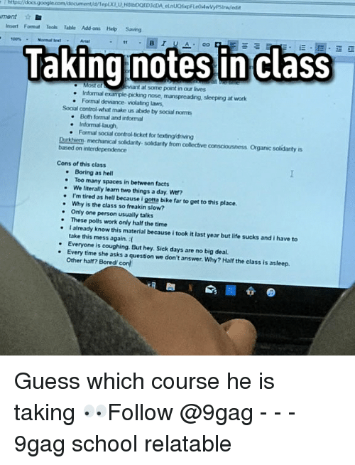 9gag, Bored, and Driving: https//docs.google.com/document/d/Tep.XI U HBILDOED3cDA elnUQ6xpF  ment  Insert Format Tools Table Add ons Help Saving  Taking notes inclass  evtant at some point in our lives  . Informal example-picking nose, manspreading, sleeping at work  . Formal deviance violating laws,  Social control-what make us abide by social norms  Both forrmal and informal  Informal-laugh,  . Formal social control-ticket for texting/driving  Durkhem- mechanical soidarity- solidarity from collective consciousness Organic solidarity s  based on interdependence  Cons of this class  Boring as hell  . Too many spaces in between facts  - We literally learn two things a day. Wi?  . I'm tired as hell because i gotta bike far to get to this place.  Why is the class so freakin slow?  Only one person usually talks  .These polls work only half the time  atready know this material because i took it last year but life sucks and i have to  take this mess again.  . Everyone is coughing But hey. Sick days are no big deal  . Every time she asks a question we don't answer. Why? Half the class is asleep  Other half? Bored/ con Guess which course he is taking 👀Follow @9gag - - - 9gag school relatable