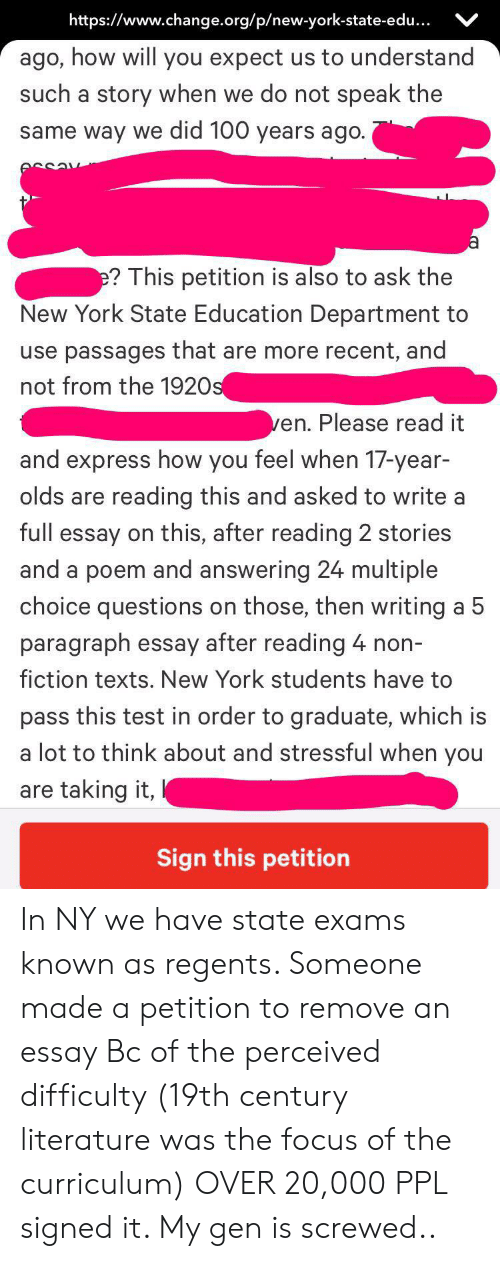 New York, Express, and Focus: https://www.change.org/p/new-york-state-edu...  ago, how will you expect us to understand  such a story when we do not speak the  same way we did 100 years ago.  e? This petition is also to ask the  New York State Education Department to  use passages that are more recent, and  not from the 1920s  ven. Please read it  and express how you feel when 17-year-  olds are  reading this and asked to write a  full essay on this, after reading 2 stories  and a poem and answering 24 multiple  choice questions on those, then writing a 5  paragraph essay after reading 4 non-  fiction texts. New York students have to  pass this test in order to graduate, which is  a lot to think about and stressful when you  are taking it,  Sign this petition In NY we have state exams known as regents. Someone made a petition to remove an essay Bc of the perceived difficulty (19th century literature was the focus of the curriculum) OVER 20,000 PPL signed it. My gen is screwed..