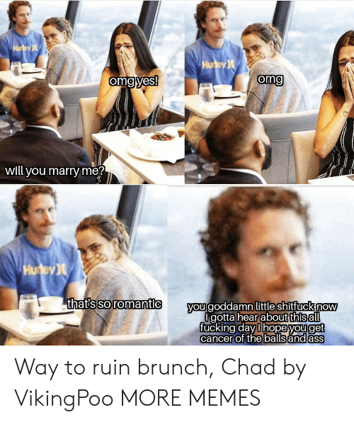 brunch: Hu ey  Hurey  omg yes!  omg  will you marry me?  Hurey  thats so romantic  you goddamn little shitfuck now  Igotta hearabut this all  fucking day l hopeyouget  cancer of the balls and ass Way to ruin brunch, Chad by VikingPoo MORE MEMES