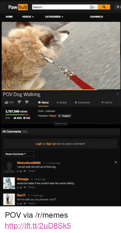 """my princess: hub Search.  HOME  VIDEOS.  CATEGORIES  CHANNELS  POV Dog Walking  3,707,049 VIEwS  Frome Uniknown  Pawstars: PeerSuggest  Show mor  All Comments (49)  Login or Sign Up now to post a comment  W AreHanre00000 14 hours ago  would wk the shit out of this dog  Blizzaga 4 days apo  would be better if we couldnt hear the owner talking  Rax77 t weok ago  at me wilk you my princess, rax77  Reply <p>POV via /r/memes <a href=""""http://ift.tt/2uD8Sk5"""">http://ift.tt/2uD8Sk5</a></p>"""