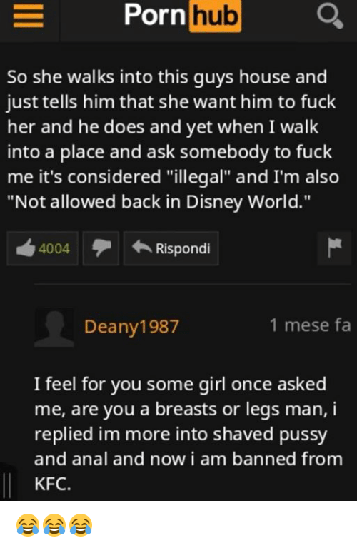 """Disney, Disney World, and Kfc: hub  So she walks into this guys house and  just tells him that she want him to fuck  her and he does and yet when I walk  into a place and ask somebody to fuck  me it's considered """"illegal"""" and I'm also  """"Not allowed back in Disney World.""""  4004  Rispondi  Deany1987  1 mese fa  I feel for you some girl once asked  me, are you a breasts or legs man, i  replied im more into shaved pussy  and anal and now i am banned from  KFC. 😂😂😂"""