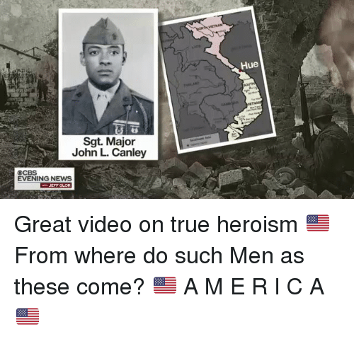 Memes, News, and True: Hue  Sgt. Major  John L. Canley  EVENING NEWS  JEFF GLOR Great video on true heroism 🇺🇸  From where do such Men as these come?                    🇺🇸 A M E R I C A 🇺🇸