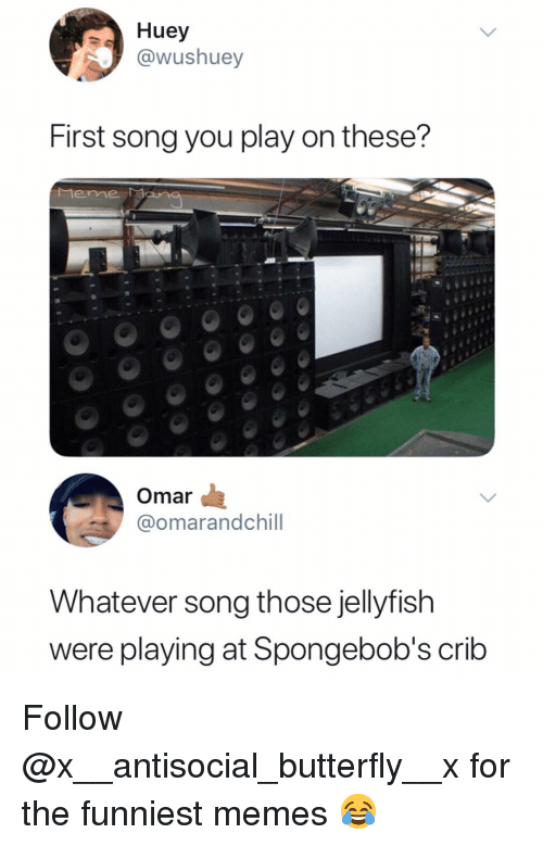 Memes, Butterfly, and Antisocial: Huey  ushuey  First song you play on these?  Mene Man  Omar  @omarandchill  Whatever song those jellyfish  were playing at Spongebob's crib Follow @x__antisocial_butterfly__x for the funniest memes 😂