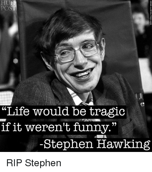 """Funny, Life, and Stephen: HUF  POS  """"Life would be tragic  if it weren't funny.""""  -Stephen Hawking RIP Stephen"""