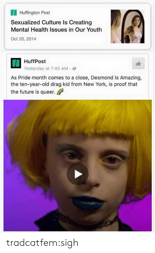 Future, New York, and Tumblr: Huffington Post  Sexualized Culture Is Creating  Mental Health Issues in Our Youth  Oct 20, 2014  HuffPost  Yesterday at 7:45 AM(  As Pride month comes to a close, Desmond Is Amazing,  the ten-year-old drag kid from New York, is proof that  the future is queer tradcatfem:sigh