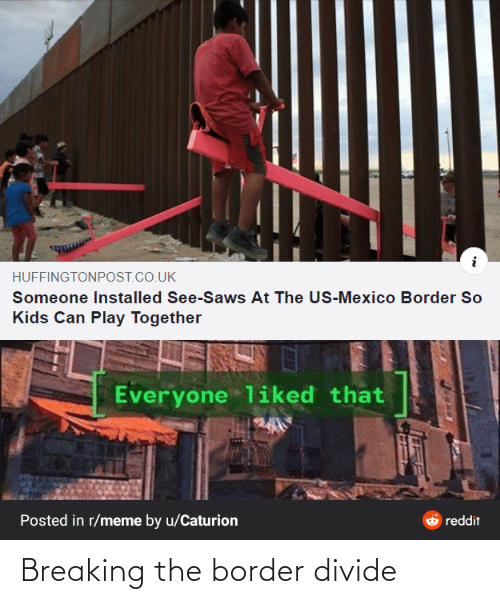 play: HUFFINGTONPOST.CO.UK  Someone Installed See-Saws At The US-Mexico Border So  Kids Can Play Together  Everyone liked that  Posted in r/meme by u/Caturion  reddit Breaking the border divide