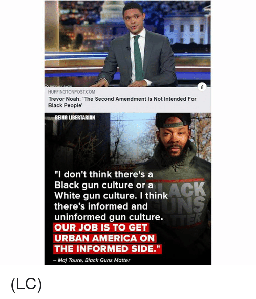 "toure: HUFFINGTONPOST COM  Trevor Noah: The Second Amendment Is Not Intended For  Black People'  BEING LIBERTARIAN  ""I don't think there's a  Black gun culture or a  White gun culture. I think  there's informed and  uninformed gun culture.  OUR JOB IS TO GET  URBAN AMERICA ON  THE INFORMED SIDE.""  - Maj Toure, Black Guns Matter (LC)"
