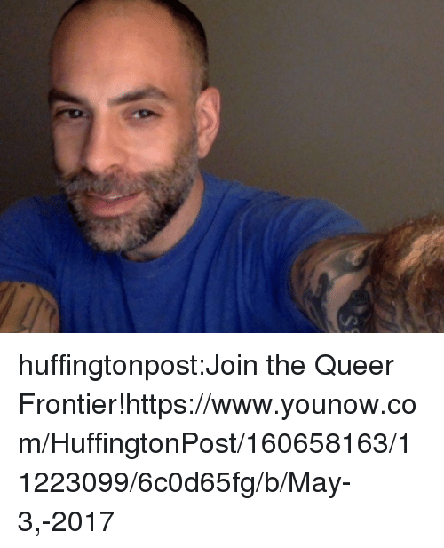 frontier: huffingtonpost:Join the Queer Frontier!https://www.younow.com/HuffingtonPost/160658163/11223099/6c0d65fg/b/May-3,-2017