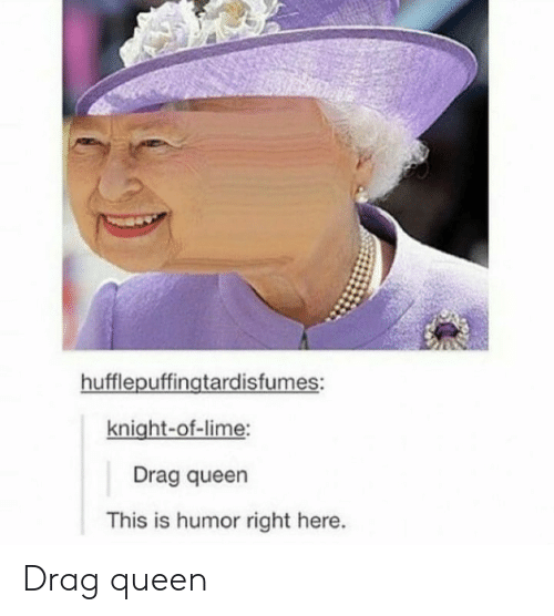 Queen, Lime, and Drag: hufflepuffingtardisfumes:  knight-of-lime:  Drag queen  This is humor right here. Drag queen