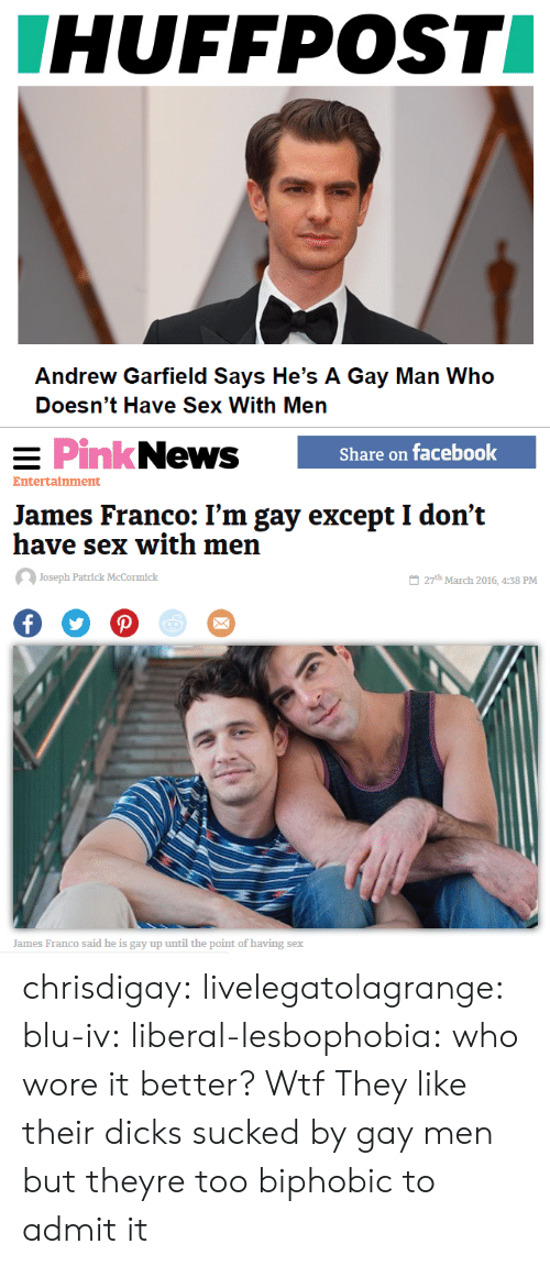 Dicks, Facebook, and Gif: HUFFPOST  Andrew Garfield Says He's A Gay Man Who  Doesn't Have Sex With Men   PinkNews  Share on facebook  Entertainment  James Franco: I'm gay except I don't  have sex with men  Joseph Patrlck McCormick  27th March 2016, 4:38 PM  James Franco said he is gay up until the point of having sex chrisdigay:   livelegatolagrange:   blu-iv:   liberal-lesbophobia:  who wore it better?  Wtf        They like their dicks sucked by gay men but theyre too biphobic to admit it