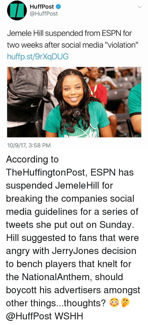 """Espn, Memes, and Social Media: HuffPost  @HuffPost  Jemele Hill suspended from ESPN for  two weeks after social media """"violation""""  huffp.st/9rXaDUG  10/9/17, 3:58 PM According to TheHuffingtonPost, ESPN has suspended JemeleHill for breaking the companies social media guidelines for a series of tweets she put out on Sunday. Hill suggested to fans that were angry with JerryJones decision to bench players that knelt for the NationalAnthem, should boycott his advertisers amongst other things...thoughts? 😳🤔 @HuffPost WSHH"""