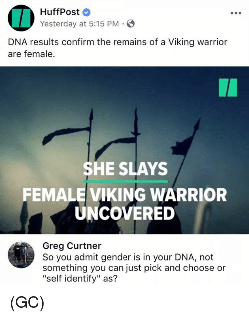 "Memes, Warriors, and Viking: HuffPost  Yesterday at 5:15 PM.  DNA results confirm the remains of a Viking warrior  are female.  SHE SLAYS  FEMALE VIKING WARRIOR  UNCOVERED  Greg Curtner  So you admit gender is in your DNA, not  something you can just pick and choose or  ""self identify"" as? (GC)"