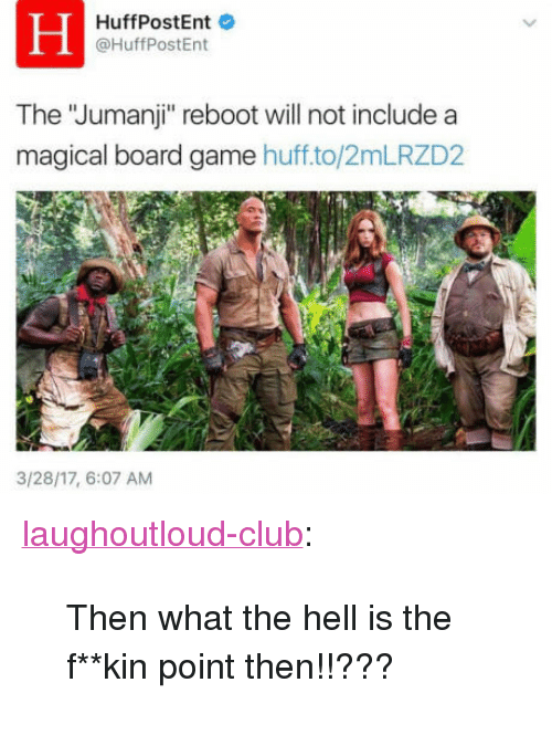 """Board Game: HuffPostEnt  @HuffPostEnt  The """"Jumanji"""" reboot will not include a  magical board game huff.to/2mLRZD2  3/28/17, 6:07 AM <p><a href=""""http://laughoutloud-club.tumblr.com/post/161787856466/then-what-the-hell-is-the-fkin-point-then"""" class=""""tumblr_blog"""">laughoutloud-club</a>:</p>  <blockquote><p>Then what the hell is the f**kin point then!!???</p></blockquote>"""