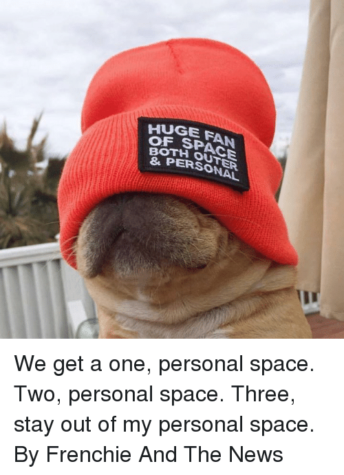 Dank, News, and Space: HUGE FAN  OF  E SPACE  OTH OUTER  PERSONAL We get a one, personal space. Two, personal space. Three, stay out of my personal space.  By Frenchie And The News