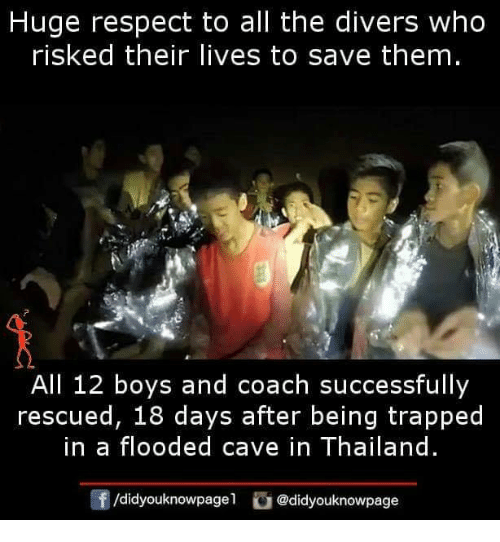 Memes, Respect, and Thailand: Huge respect to all the divers who  risked their lives to save them  All 12 boys and coach successfully  rescued, 18 days after being trapped  in a flooded cave in Thailand  /didyouknowpagel @didyouknowpage