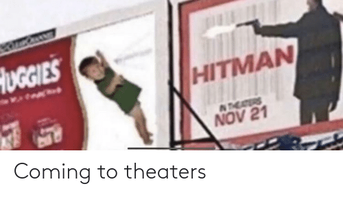 nov: HUGGIES  HITMAN  NTEAERS  NOV 21 Coming to theaters