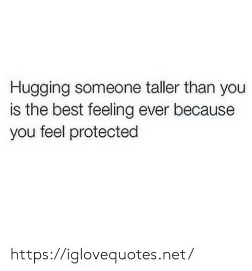 Best, Net, and You: Hugging someone taller than you  is the best feeling ever because  you feel protected https://iglovequotes.net/