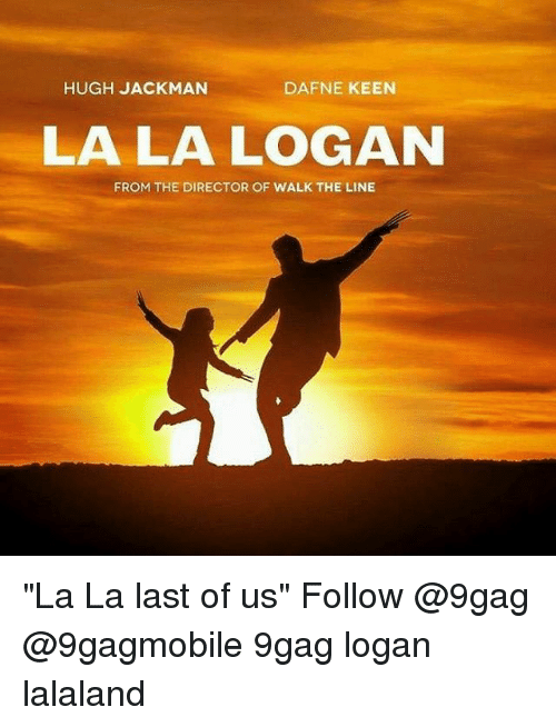 "Memes, Hugh Jackman, and Keen: HUGH JACKMAN  DAFNE KEEN  LA LA LOGAN  FROM THE DIRECTOR OF WALK THE LINE ""La La last of us"" Follow @9gag @9gagmobile 9gag logan lalaland"