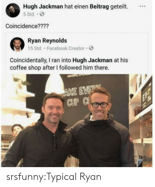 Facebook, Tumblr, and Hugh Jackman: Hugh Jackman hat einen Beitrag geteilt.  5 Std..  Coincidence????  Ryan Reynolds  15 Std. Facebook Creator  Coincidentally, I ran into Hugh Jackman at his  coffee shop after I followed him there.  AKE EVER  CUP C srsfunny:Typical Ryan