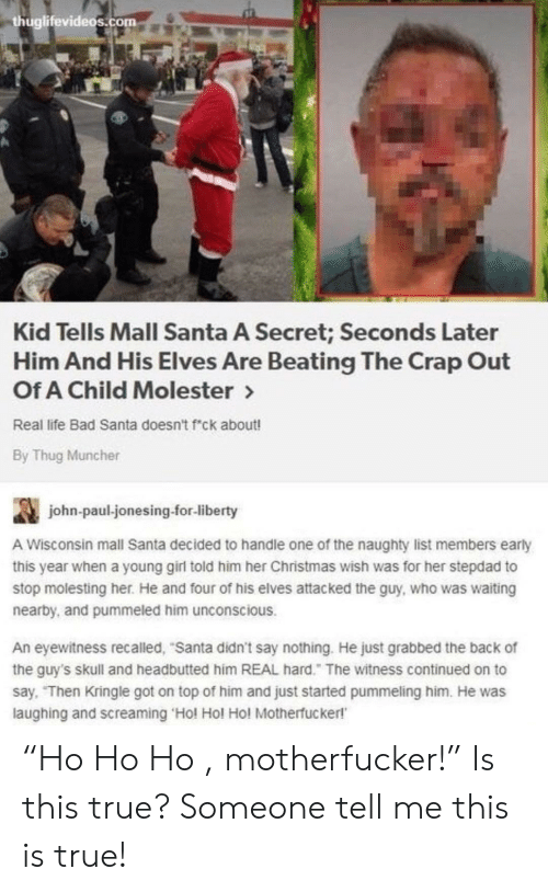 "Bad, Christmas, and Life: huglifevideos.com  Kid Tells Mall Santa A Secret; Seconds Later  Him And His Elves Are Beating The Crap Out  Of A Child Molester>  Real life Bad Santa doesn't f""ck about!  By Thug Muncher  john-paul jonesing-for-liberty  A Wisconsin mall Santa decided to handle one of the naughty list members early  this year when a young girl told him her Christmas wish was for her stepdad to  stop molesting her. He and four of his elves attacked the guy, who was waiting  nearby, and pummeled him unconscious.  An eyewitness recalled, ""Santa didn't say nothing. He just grabbed the back of  the guy's skull and headbutted him REAL hard."" The witness continued on to  say, Then Kringle got on top of him and just started pummeling him. He was  laughing and screaming 'Hol Hol Hol Motherfucker!' ""Ho Ho Ho , motherfucker!"" Is this true? Someone tell me this is true!"