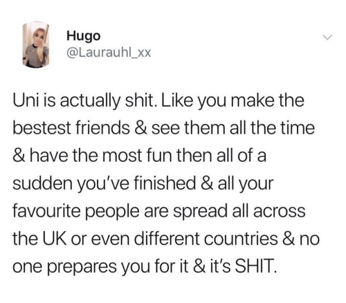 Countries: Hugo  @Laurauhl_xx  Uni is actually shit. Like you make the  bestest friends & see them all the time  & have the most fun then all of a  sudden you've finished & all your  favourite people are spread all across  the UK or even different countries & no  one prepares you for it & it's SHIT
