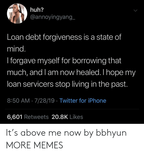 loan: huh?  @annoyingyang_  Loan debt forgiveness is a state of  mind.  I forgave myself for borrowing that  much, and l am now healed. I hope my  loan servicers stop living in the past.  8:50 AM 7/28/19 Twitter for iPhone  6,601 Retweets 20.8K Likes It's above me now by bbhyun MORE MEMES