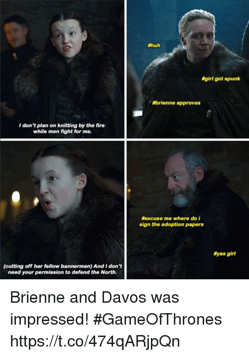 Fire, Huh, and Memes:  #huh  #girl got spunk  #brienne approves  I don't plan on knitting by the fire  while men fight for me.  excuse me where do i  sign the adoption papers  #yas girl  (cutting off her fellow bannermen) And I don't  need your permission to defend the North. Brienne and Davos was impressed! #GameOfThrones https://t.co/474qARjpQn