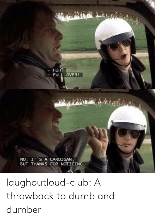 Club, Dumb, and Huh: HUH?  PULL OVER !  NO, IT'S A CARDIGAN,  BUT THANKS FOR NOTICING. laughoutloud-club:  A throwback to dumb and dumber
