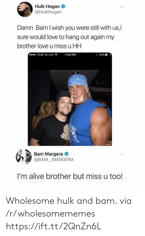 hang out: Hulk Hogan  @HulkHogan  Damn Bam I wish you were still with us,  ure would love to hang out again my  brother love u miss u HH  AT&T M-Cell  7:04 PM  34%  Bam Margera  @BAM MARGERA  I'm alive brother but miss u too! Wholesome hulk and bam. via /r/wholesomememes https://ift.tt/2QnZn6L