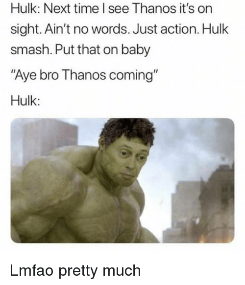 "Smashing, Hulk, and Time: Hulk: Next time l see Thanos it's on  sight. Ain't no words. Just action. Hulk  smash. Put that on baby  Aye bro Thanos coming""  Hulk: Lmfao pretty much"