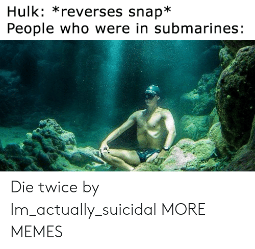 Dank, Memes, and Target: Hulk: *reverses snap*  People who were in submarines: Die twice by Im_actually_suicidal MORE MEMES