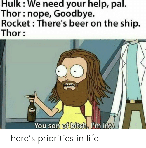 We Need: Hulk: We need your help, pal.  Thor: nope, Goodbye.  Rocket : There's beer on the ship.  Thor:  You son of bitch, I'm in! There's priorities in life