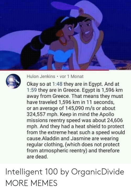 Greece: Hulon Jenkins vor 1 Monat  Okay so at 1:48 they are in Egypt. And at  1:59 they are in Greece. Egypt is 1,596 km  away from Greece. That means they must  have traveled 1,596 km in 11 seconds,  or an average of 145,090 m/s or about  324,557 mph. Keep in mind the Apollo  missions reentry speed was about 24,606  mph. And they had a heat shield to protect  from the extreme heat such a speed would  cause.Aladdin and Jasmine are wearing  regular clothing, (which does not protect  from atmospheric reentry) and therefore  are dead. Intelligent 100 by OrganicDivide MORE MEMES