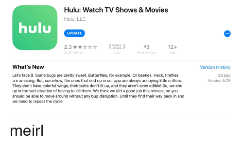 Hulu, Lit, and Movies: Hulu: Watch TV Shows & Movies  Hulu, LLC  huluPDATS  Editors' \  2.3  24.3K Ratings  12+  Age  泊, choice  Apps  Entertainment  What's New  Version History  Let's face it. Some bugs are pretty sweet. Butterflies, for example. Or beetles. Heck, fireflies  are amazing. But, somehow, the ones that end up in our app are always annoying little critters.  They don't have colorful wings, their butts don't lit up, and they aren't even edible! So, we end  up in the sad situation of having to kill them. We think we did a good job this release, so you  should be able to move around without any bug disruption. Until they find their way back in and  we need to repeat the cycle  2d ago  Version 5.29