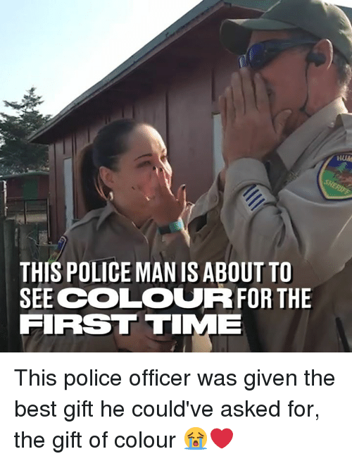 Dank, Police, and Best: HUM  THIS POLICE MAN IS ABOUT TO  SEECOLOURFOR THE  FIRS TIME This police officer was given the best gift he could've asked for, the gift of colour 😭❤️