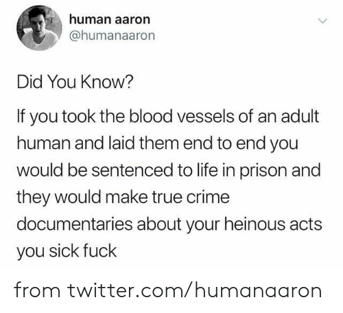 You Sick Fuck: human aaron  @humanaaron  Did You Know?  If you took the blood vessels of an adult  human and laid them end to end you  would be sentenced to life in prison and  they would make true crime  documentaries about your heinous acts  you sick fuck from twitter.com/humanaaron