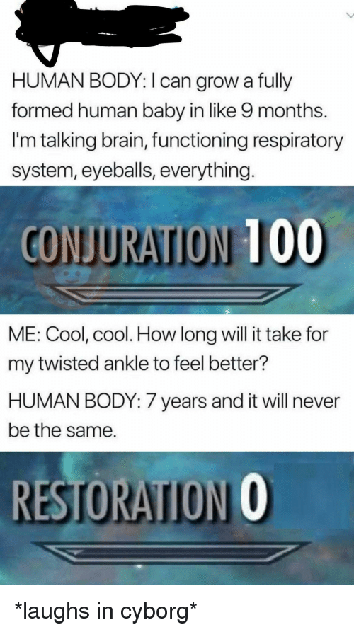 Anaconda, Brain, and Cool: HUMAN BODY: I can grow a fully  formed human baby in like 9 months.  I'm talking brain, functioning respiratory  system, eyeballs, everything  CONJURATION 100  ME: Cool, cool. How long will it take for  my twisted ankle to feel better?  HUMAN BODY: 7 years and it will never  be the same.  RESTORATION O *laughs in cyborg*