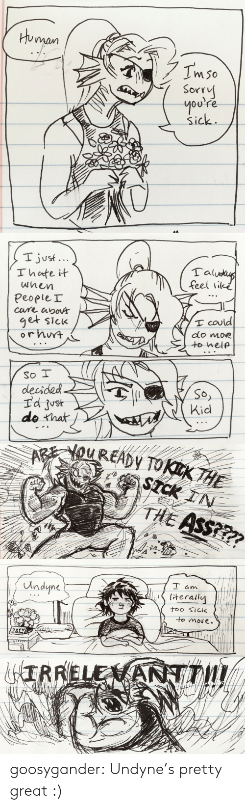 Youre Sick: Human  Imso  Sorry  you're  Sick   I just...  Ihate it  Talueus  feel like  wnen  PeopleI  cure apoA  get sick  orhwt  I could  do move  to help  So I  decided  Id just  do that  So,  Kid   AREYOUREADY TOKKTHE  STCK IN  THE ASS???   T am  Undyne  terally  too Sik  to moue.   &IRRELENANTT! goosygander:  Undyne's pretty great :)
