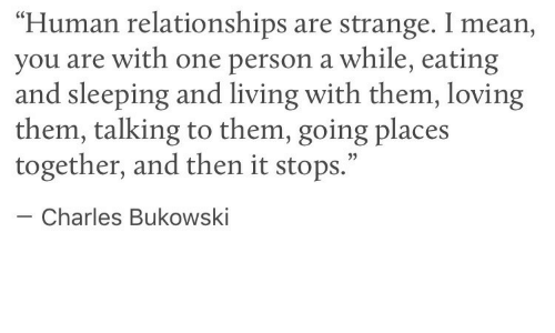 "Going Places: ""Human relationships are strange. I mean,  you are with one person a while, eating  and sleeping and living with them, loving  them, talking to them, going places  together, and then it stops.""  05  Charles Bukowski"