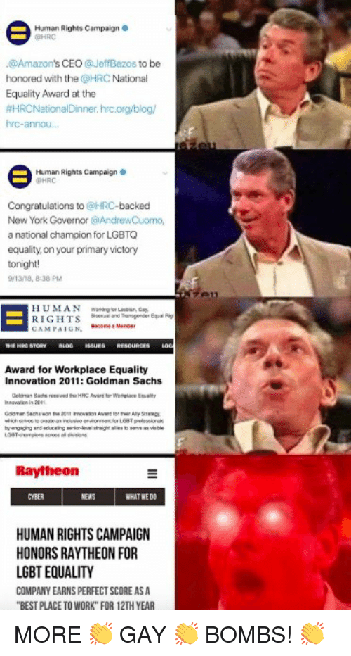 "Lgbt, New York, and News: Human Rights Campaign  HRO  @Amazon's CEO@JeffBezos to be  honored with the @HRC National  Equality Award at the  #HRCNationalDinner. hrcorg blog/  hrc-annou.  Human Rights Campaign。  PHRC  Congratulations to @HRC-backed  New York Governor @AndrewCuomo,  a national champion for LGBTO  equality, on your primary victory  tonight!  /13/18, 8-38 PM  HUMAN ng for L, a  RIGHTS  CAMPAIGN.  Award for Workplace Equality  Innovation 2011: Goldman Sachs  9011  Raytheon  CYBER  NEWS  WHAT WE D  HUMAN RIGHTS CAMPAIGN  HONORS RAYTHEON FOR  LGBT EQUALITY  COMPANY EARNS PERFECT SCORE ASA  BEST PLACE TO WORK"" FOR 12TH YEAR"