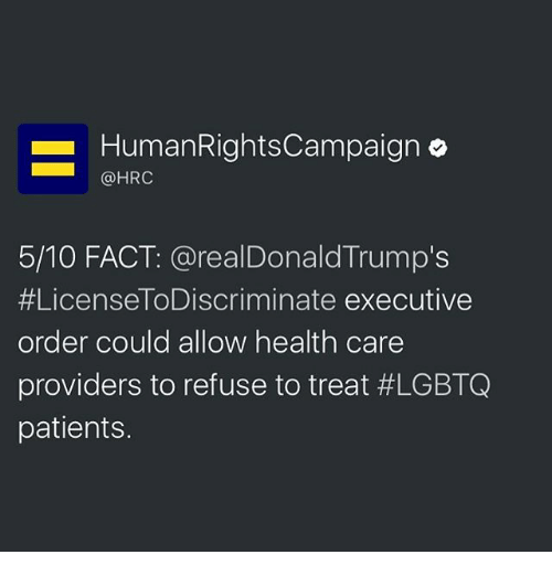 Memes, 🤖, and Human: Human Rights Campaign o  @HRC  5/10 FACT: a realDonald Trump's  #License ToDiscriminate executive  order could allow health care  providers to refuse to treat #LGBTQ  patients.