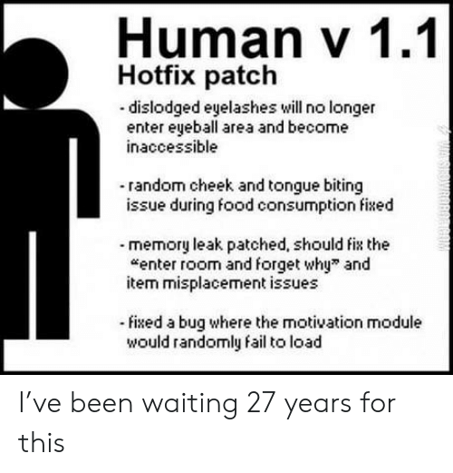 """module: Human V 1.1  Hotfix patch  dislodged eyelashes will no longer  enter eyeball area and become  inaccessible  -random cheek and tongue biting  issue during food consumption fied  memory leak patched, should fix the  enter room and forget why"""" and  item misplacement issues  fixed a bug where the motivation module  would randomly fail to load I've been waiting 27 years for this"""