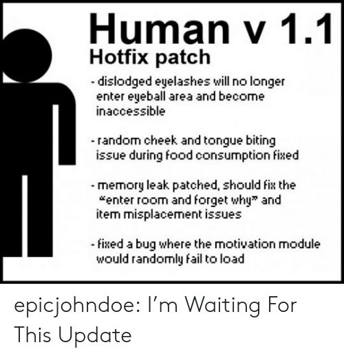 random: Human v 1.1  Hotfix patch  dislodged eyelashes will no longer  enter eyeball area and become  inaccessible  - random cheek and tongue biting  issue during food consumption fixed  -memory leak patched, should fix the  enter room and forget why and  item misplacement issues  -fixed a bug where the motivation module  would randomly fail to load epicjohndoe:  I'm Waiting For This Update