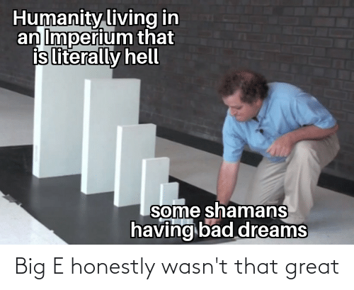 Big E: Humanity living in  an Imperium that  is literally hell  some shamans  having bad dreams Big E honestly wasn't that great