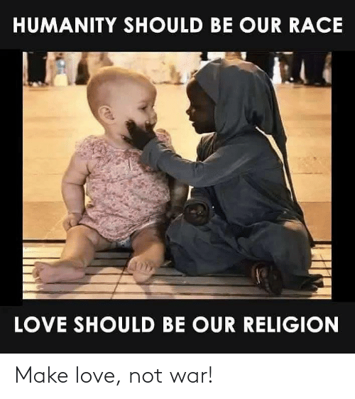 Religion: HUMANITY SHOULD BE OUR RACE  LOVE SHOULD BE OUR RELIGION Make love, not war!